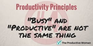 Busy & productive are not the same thing